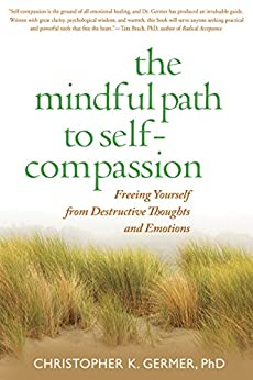 The Mindful Path to Self-Compassion: Freeing Yourself from Destructive Thoughts and Emotions by [Germer, Christopher K.]