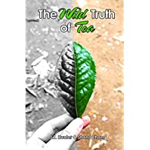The Wild Truth of Tea: Unraveling the Complex Tea Business, Keys to Health and Chinese Tea Culture (English Edition)