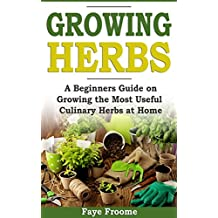 Growing Herbs: A Beginner's Guide on Growing the Most Useful Culinary Herbs at Home (English Edition)