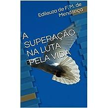 A SUPERAÇÃO NA LUTA PELA VIDA (Portuguese Edition)
