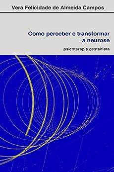 Como perceber e transformar a neurose: Psicoterapia Gestaltista (Portuguese Edition) by [De Almeida Campos, Vera Felicidade]