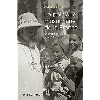 La politique musulmane de la France. Un projet chrétien pour l'islam ? 1911-1954 (Histoire)