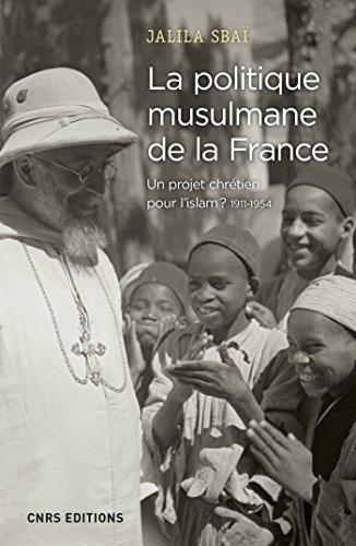 La politique musulmane de la France. Un projet chrétien pour l'islam ? 1911-1954 (Histoire) par Jalila Sbai