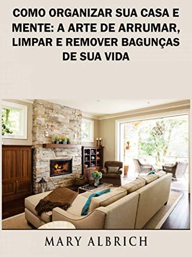 Como Organizar Sua Casa e Mente: A Arte de Arrumar, Limpar e Remover Bagunças de Sua Vida (Portuguese Edition)