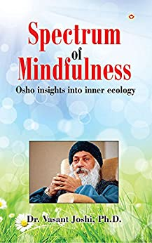 Spectrum of Mindfulness: Osho insights into inner ecology by [Dr. Vasant Joshi]