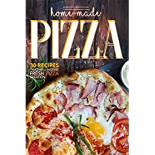 Home-Made Pizza Collection: 30 Recipes That Will Inspire Fresh Pizza Creation (English Edition)