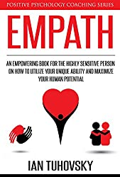 Empath: An Empowering Book for the Highly Sensitive Person on Utilizing Your Unique Ability and Maximizing Your Human Potential (Positive Psychology Coaching Series 12)