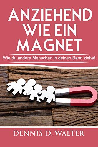 Anziehend wie ein Magnet: Wie du andere Menschen in deinen Bann ziehst (Ausstrahlung, Charisma, Anziehungskraft, Selbstbewusstsein) (Magnete Angewandte)