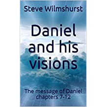 Daniel and his visions: The message of Daniel chapters 7-12