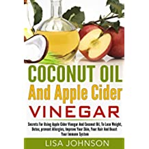 Coconut Oil And Apple Cider Vinegar: Secrets For Using Apple Cider Vinegar And Coconut Oil, To Lose Weight, Detox, prevent Allergies, Improve Your Skin, ... Coconut Oil For Beginners) (English Edition)