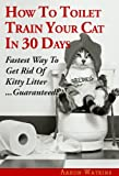 How To Toilet Train Your Cat In 30 Days: Fastest Way To Get Rid Of Kitty Litter...Guaranteed! (English Edition)
