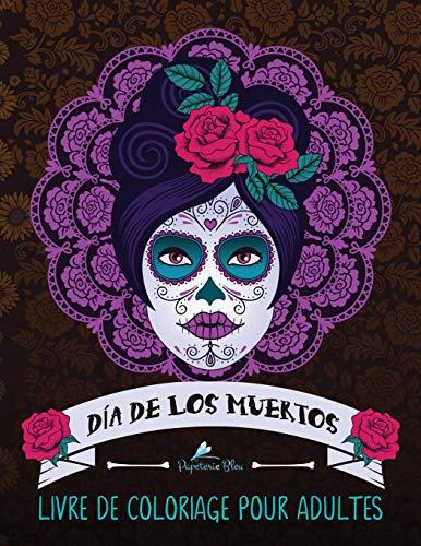 Dia de los muertos: Livre de coloriage pour adultes: Le Jour des Morts par Papeterie Bleu