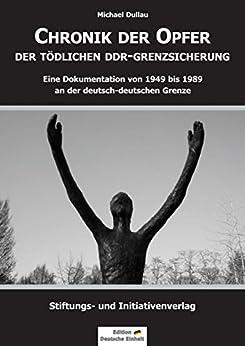 CHRONIK DER OPFER DER TÖDLICHEN DDR-GRENZSICHERUNG: Eine Dokumentation von 1949 bis 1989 an der deutsch-deutschen Grenze