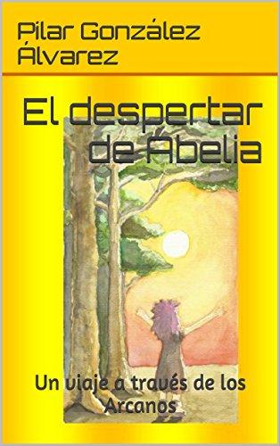 El despertar de Abelia: Un viaje a través de los Arcanos por Pilar Gonzalez Alvarez