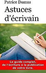 Astuces d'écrivain: Le guide complet, de l'écriture à la publication de votre livre.