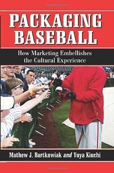 Packaging Baseball: How Marketing Embellishes the Cultural Experience by [Bartkowiak, Mathew J., Kiuchi, Yuya]