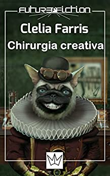 Chirurgia creativa (Future Fiction Vol. 18) di [Farris, Clelia]