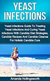 Yeast Infections: Yeast Infections Guide To Treating Yeast Infections And Curing Yeast Infections With Candida Diet Strategies, Candida Recipes And Candida ... Guide To Yeast Infections No More)