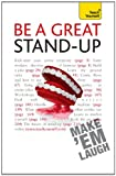 Be a Great Stand-up: Teach Yourself: How to master the art of stand up comedy and making people laugh