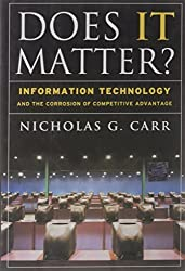 Does IT Matter? Information Technology and the Corrosion of Competitive Advantage by Nicholas G. Carr (2004-04-01)