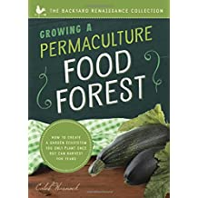 Growing a Permaculture Food Forest: How to create a garden ecosystem you only plant once but can harvest for years (The Backyard Renaissance Collection)
