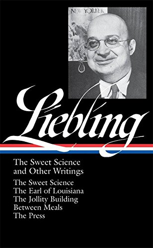 A. J. Liebling: The Sweet Science and Other Writings (Loa #191): The Sweet Science / The Earl of Louisiana / The Jollity Building / Between Meals / Th (Library of America) por A. J. Liebling