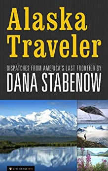Alaska Traveler: Dispatches from America's Last Frontier (English Edition)