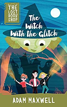 The Witch With The Glitch: A Fairytale Adventure (The Lost Bookshop Book 3) by [Maxwell, Adam]