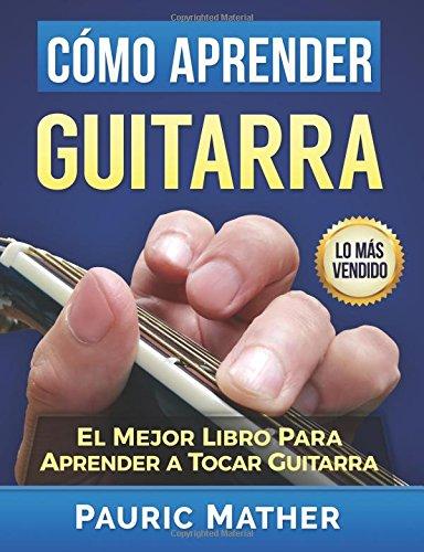 Cómo Aprender Guitarra: El Mejor Libro Para Aprender A Tocar Guitarra por Pauric Mather