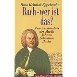 Bach - wer ist das? Zum Verständnis der Musik Johann Sebastian Bachs