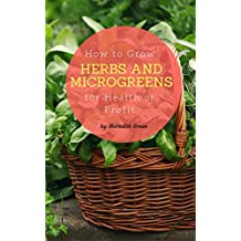How to Grow Herbs and Microgreens for Health or Profit: Make money growing herbs and microgreens indoors (English Edition)