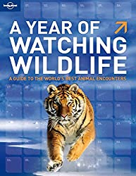 A Year of Watching Wildlife: A Guide to the World's Best Animal Encounters (General Reference Guide)
