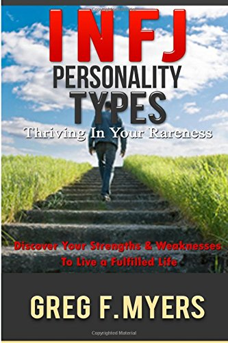 INFJ: Personality Types: Thriving In Your Rareness - Discover Your Strengths & Weaknesses to Live a Fulfilled Life