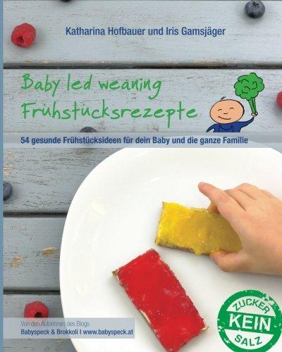 �hstücksrezepte: Ein BLW-Kochbuch mit 54 gesunden und schnellen Frühstücksideen für dein Baby und die ganze Familie für jeden Tag ab Beikoststart - von Babyspeck und Brokkoli (Baby-brokkoli)