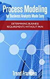 Process Modeling for Business Analysts Made Easy: Determining Business Requirements without Pain (English Edition)