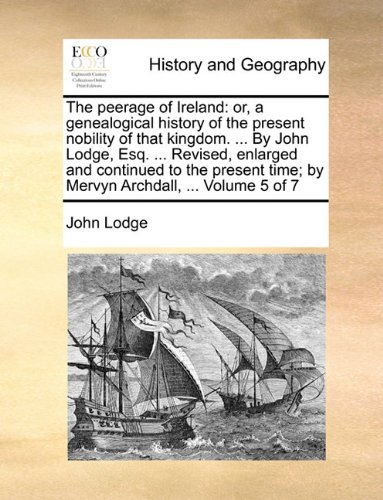 The peerage of Ireland: or, a genealogical history of the present nobility of that kingdom. ... By John Lodge, Esq. ... Revised, enlarged and ... time; by Mervyn Archdall, ...  Volume 5 of 7