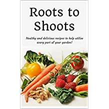 Roots to Shoots: Healthy and Delicious Recipes to Help Utilize Every Part of your Garden!  (English Edition)