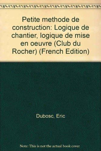 PETITE METHODE DE CONSTRUCTION. Logique de chantier, logique de mise en oeuvre par Eric Dubosc
