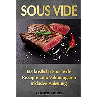 Sous Vide: 155 köstliche Sous Vide Rezepte zum Vakuumgaren inklusive Anleitung. Das neue Sous-Vide Kochbuch für alle Sterneköche zuhause! Zartes Fleisch, knackiges Gemüse, süße Desserts uvm.!