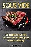 Sous Vide: 155 köstliche Sous Vide Rezepte zum Vakuumgaren inklusive Anleitung. Das neue Sous-Vide Kochbuch für alle Sterneköche zuhause! Zartes Fleisch, knackiges Gemüse, süße Desserts uvm.! - Cooking Experts