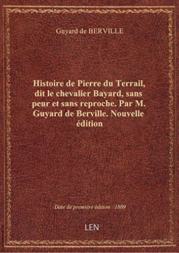 Histoire de Pierre du Terrail, dit le chevalier Bayard, sans peur et sans reproche . Par M. Guyard d