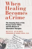 When Healing Becomes a Crime: The Amazing Story of the Hoxsey Cancer Clinics and the Return of Alternative Therapies by