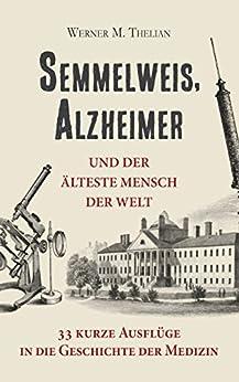 Semmelweis, Alzheimer und der älteste Mensch der Welt: 33 kurze Ausflüge in die Geschichte der Medizin (German Edition) by [Thelian, Werner]