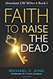 Faith to Raise the Dead: Volume 1 (Abundant Life Series)