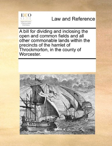 A bill for dividing and inclosing the open and common fields and all other commonable lands within the precincts of the hamlet of Throckmorton, in the county of Worcester. por See Notes Multiple Contributors