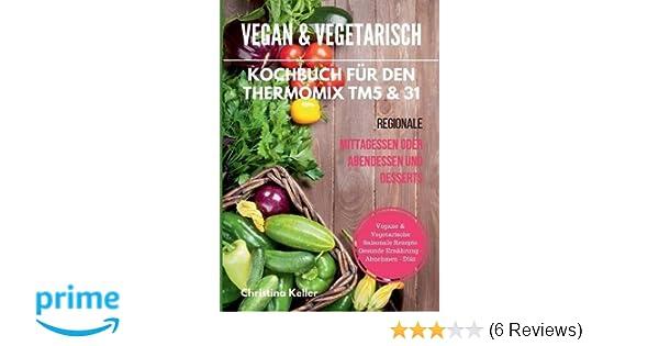 kochbuch fur den thermomix tm5 31 regionale mittagessen oder abendessen und desserts vegane vegetarische saisonale rezepte