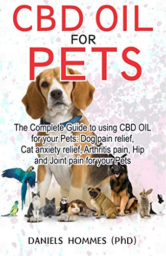 CBD OIL FOR PETS: The complete guide for to using Cbd Oil for Dog pain relief anxiety cat anxiety ,Arthritis Pain an (English Edition) -