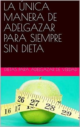 Descargar Libro LA ÚNICA MANERA DE ADELGAZAR PARA SIEMPRE SIN DIETA de dietas para adelgazar de verdad