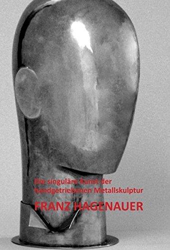Franz Hagenauer: Die singuläre Kunst der handgetriebenen Metallskulptur