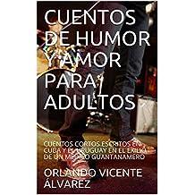 CUENTOS DE HUMOR Y AMOR PARA ADULTOS : CUENTOS CORTOS ESCRITOS EN CUBA Y EL URUGUAY EN EL EXILIO DE UN MÉDICO GUANTANAMERO (English Edition)